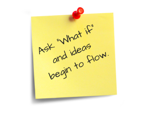 Ask -What if- and ideas begin to flow.